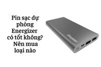 Pin sạc dự phòng Energizer có tốt không? Nên mua loại nào